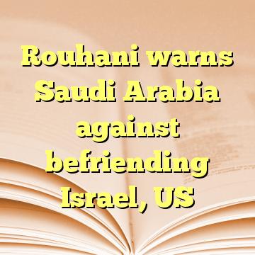 Rouhani warns Saudi Arabia against befriending Israel, US