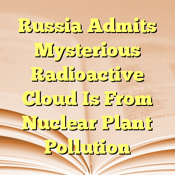 Russia Admits Mysterious Radioactive Cloud Is From Nuclear Plant Pollution
