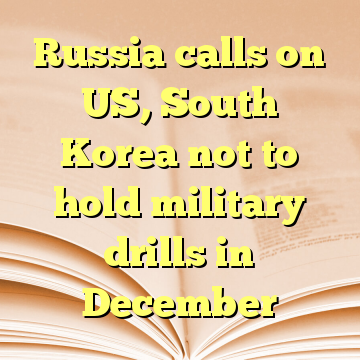 Russia calls on US, South Korea not to hold military drills in December