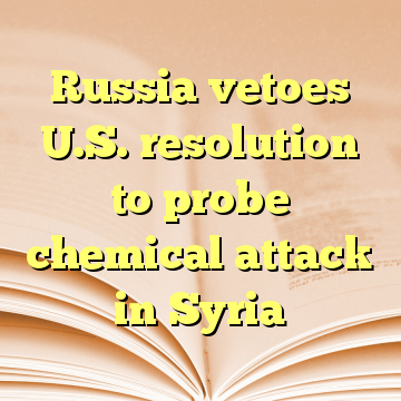 Russia vetoes U.S. resolution to probe chemical attack in Syria