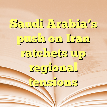 Saudi Arabia's push on Iran ratchets up regional tensions