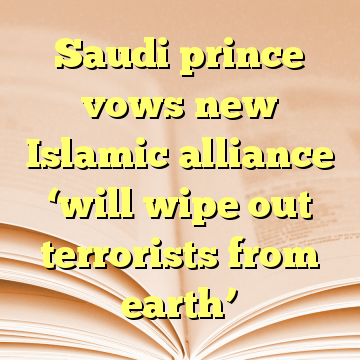 Saudi prince vows new Islamic alliance 'will wipe out terrorists from earth'