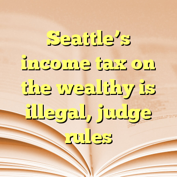 Seattle's income tax on the wealthy is illegal, judge rules