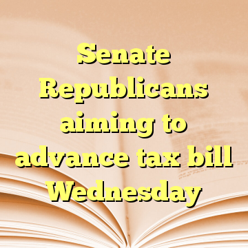 Senate Republicans aiming to advance tax bill Wednesday