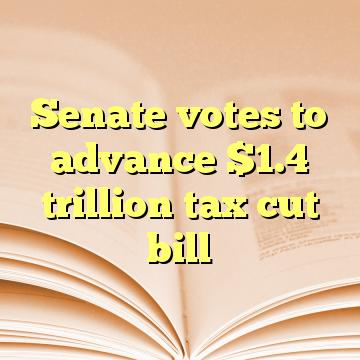 Senate votes to advance $1.4 trillion tax cut bill