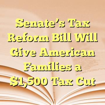 Senate's Tax Reform Bill Will Give American Families a $1,500 Tax Cut
