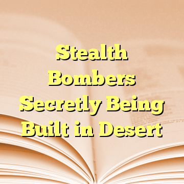 Stealth Bombers Secretly Being Built in Desert