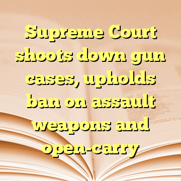 Supreme Court shoots down gun cases, upholds ban on assault weapons and open-carry