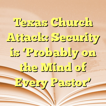 Texas Church Attack: Security is 'Probably on the Mind of Every Pastor'