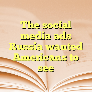 The social media ads Russia wanted Americans to see