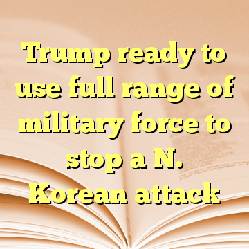 Trump ready to use full range of military force to stop a N. Korean attack