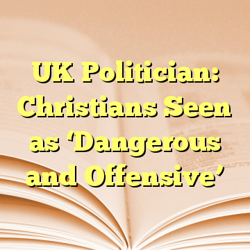 UK Politician: Christians Seen as 'Dangerous and Offensive'