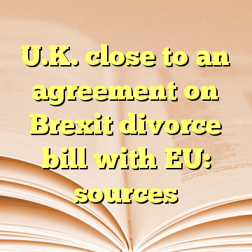 U.K. close to an agreement on Brexit divorce bill with EU: sources