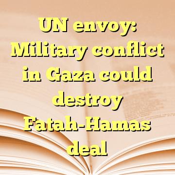 UN envoy: Military conflict in Gaza could destroy Fatah-Hamas deal