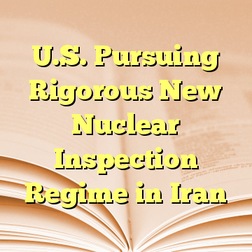 U.S. Pursuing Rigorous New Nuclear Inspection Regime in Iran