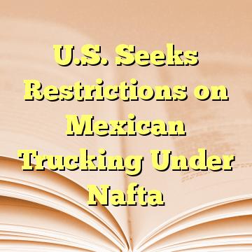 U.S. Seeks Restrictions on Mexican Trucking Under Nafta
