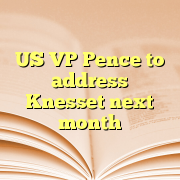 US VP Pence to address Knesset next month