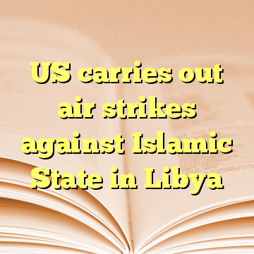 US carries out air strikes against Islamic State in Libya