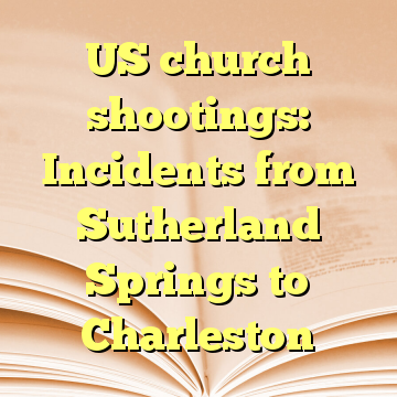 US church shootings: Incidents from Sutherland Springs to Charleston