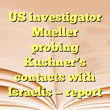 US investigator Mueller probing Kushner's contacts with Israelis — report
