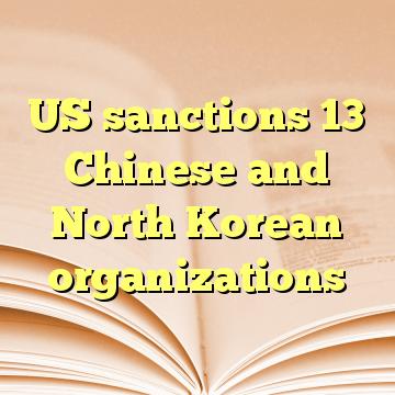 US sanctions 13 Chinese and North Korean organizations