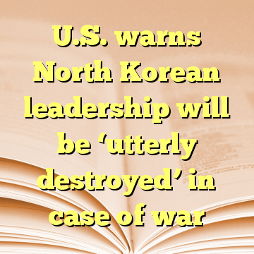 U.S. warns North Korean leadership will be 'utterly destroyed' in case of war