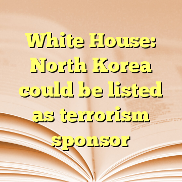 White House: North Korea could be listed as terrorism sponsor