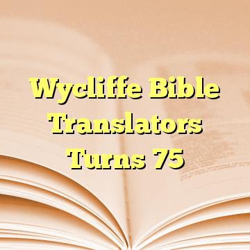 Wycliffe Bible Translators Turns 75