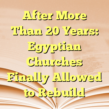 After More Than 20 Years: Egyptian Churches Finally Allowed to Rebuild