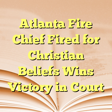Atlanta Fire Chief Fired for Christian Beliefs Wins Victory in Court