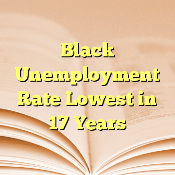 Black Unemployment Rate Lowest in 17 Years