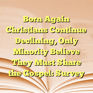 Born Again Christians Continue Declining, Only Minority Believe They Must Share the Gospel: Survey