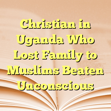 Christian in Uganda Who Lost Family to Muslims Beaten Unconscious