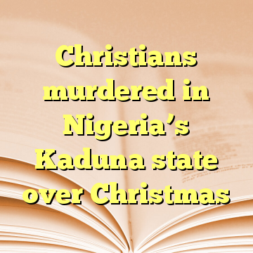 Christians murdered in Nigeria's Kaduna state over Christmas