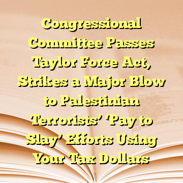 Congressional Committee Passes Taylor Force Act, Strikes a Major Blow to Palestinian Terrorists' 'Pay to Slay' Efforts Using Your Tax Dollars