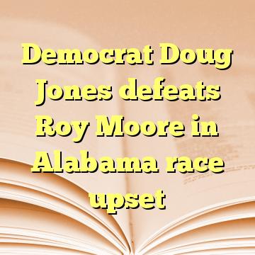 Democrat Doug Jones defeats Roy Moore in Alabama race upset