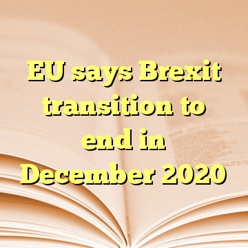 EU says Brexit transition to end in December 2020