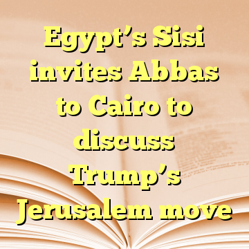 Egypt's Sisi invites Abbas to Cairo to discuss Trump's Jerusalem move