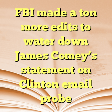 FBI made a ton more edits to water down James Comey's statement on Clinton email probe