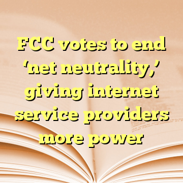 FCC votes to end 'net neutrality,' giving internet service providers more power