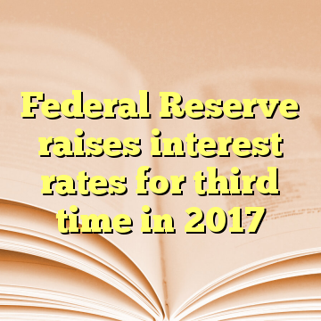 Federal Reserve raises interest rates for third time in 2017