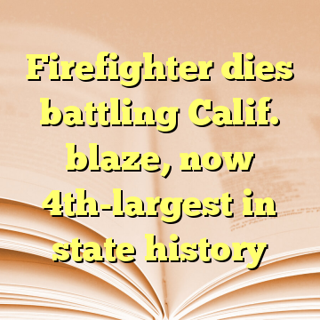 Firefighter dies battling Calif. blaze, now 4th-largest in state history