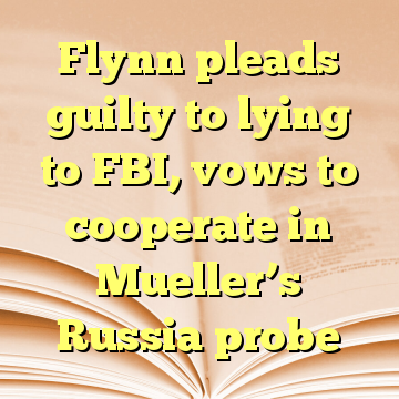 Flynn pleads guilty to lying to FBI, vows to cooperate in Mueller's Russia probe
