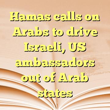 Hamas calls on Arabs to drive Israeli, US ambassadors out of Arab states