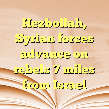 Hezbollah, Syrian forces advance on rebels 7 miles from Israel