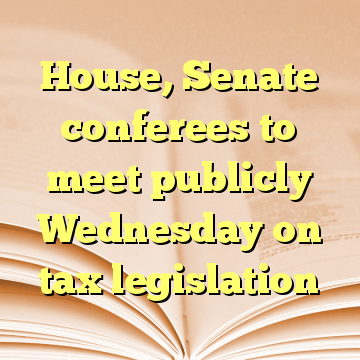 House, Senate conferees to meet publicly Wednesday on tax legislation