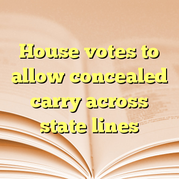 House votes to allow concealed carry across state lines