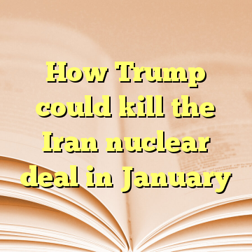How Trump could kill the Iran nuclear deal in January