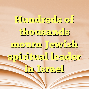 Hundreds of thousands mourn Jewish spiritual leader in Israel