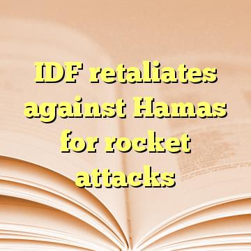 IDF retaliates against Hamas for rocket attacks